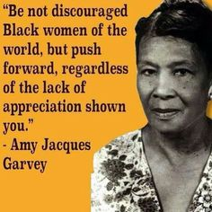 Be not discouraged black women of the world, but push forward, regardless of the lack of appreciation shown you. Philosophy & Opinions of Marcus Garvey tags: black women, inspirational Black History Quotes, Black Quotes, Black History Facts, Black History Month, My Black Is Beautiful, Black Love, Black Man, Black Girls Rock, Black Girl Magic