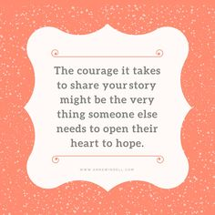 """""""The courage it takes to share your story might be the very thing someone else needs to open their heart to hope."""" www.annswindell.com"""