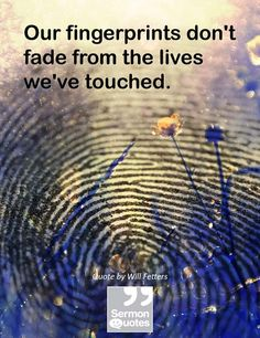 Our fingerprints don't fade from the lives we've touched