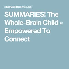 SUMMARIES! The Whole-Brain Child « Empowered To Connect
