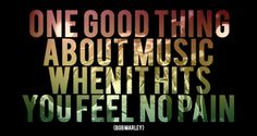 """One good thing about music when it hits you feel no pain"" - Bob Marley"