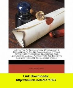 A Lexicon Of Freemasonry Containing A Definition Of All Its Communicable Terms, Notices Of Its History, Traditions, And Antiquities, And An Account Of All The Rites And Mysteries Of The Ancient World (9781178517781) Albert Gallatin Mackey , ISBN-10: 1178517780  , ISBN-13: 978-1178517781 ,  , tutorials , pdf , ebook , torrent , downloads , rapidshare , filesonic , hotfile , megaupload , fileserve
