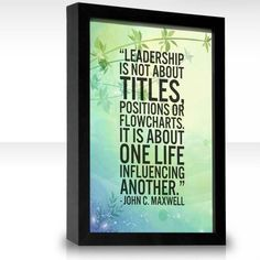Leadership is not about titles, positions, or flowcharts. It is about one life influencing another. John C. Maxwell