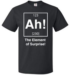 Get this hilarious Ah! The Element Of Surprise T Shirt for your favorite science-loving friend, family member, and more for any occasion.