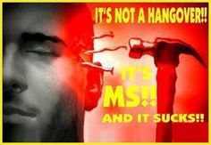 It's not a hangover!!  It is MS and it sucks!!  Ever day ....WELCOME TO ~ SUDDENLY MULTIPLE SCLEROSIS