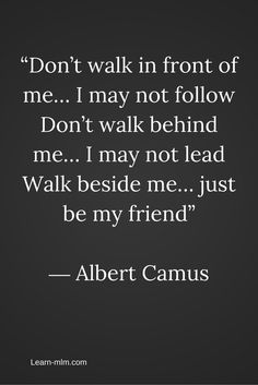 "Great Quotes: ""Don't walk in front of me... I may not follow. Don't walk behind me.. I may not lead. Walk beside me.. Just be my friend."" -Albert Camus"
