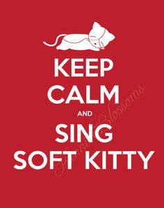 """Soft kitty, warm kitty, little ball of fur.  Happy kitty, sleepy kitty, purr, purr, purr ...""  ((sigh of relief)) ... it works! lol"
