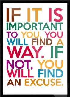 If it is important to you, you will find a way. If not, you will find an excuse. Framed Quote