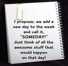 """Someday"" It needs to happen!!!!!!!! My list of things to do on that day is....growing long"