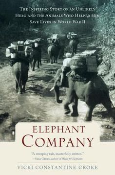 #15 Elephant Company: The Inspiring Story of an Unlikely Hero and the Animals Who Helped Him Save Lives in World War II by Vicki Croke. A portrait of an Englishman known as Elephant Bill who supervised, and came to protect, the elephants employed by a teak company in Burma, and trained them to provide assistance during World War II.