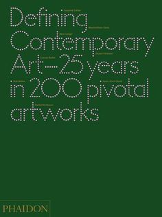Defining Contemporary Art / 25 Years in 200 Pivotal Artworks / Published by Phaidon: A revolutionary history of the past 25 years in art
