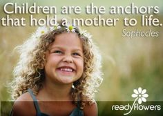 Children are the anchors that hold a mother to life.