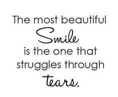 The <b>most</b> <b>beautiful</b> smile is the one that struggles through tears.