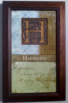 """""""Happiness... is having what you want, & wanting what you have..."""" -- Josh Bullings  (LOVE THIS!!  This one hangs in our downstairs bathroom)."""
