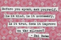 Before you speak, ask yourself, is it kind, is it necessary, is it true, does it improve on the silence? - Sai Baba