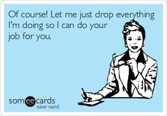 Of course! Let me just drop everything I'm doing so I can do your job for you.