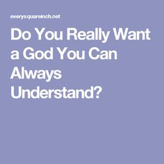 Do You Really Want a God You Can Always Understand?