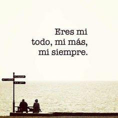 Eres mi todo, mi más, mi siempre.