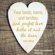 """""""Fear binds, hems and terrifies.  And perfect love kicks it out the door."""" - Kelly Minter #WhatLoveIs  Available now at http://www.kellyminter.com/store or at Lifeway.com!"""