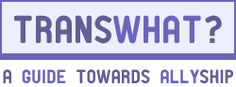 TransWhat? - a website for cisgender people to educate themselves on how to be a good ally to trans folx.