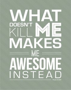 What doesn't kill me makes me awesome. :)