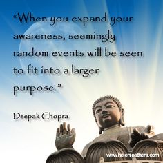 Quote From Deepak Chopra, makes sense to me. Expanding your awareness helps you to see the bigger picture.