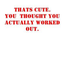 got to admit this does sometimes pop in my mind at the gym when I see people half assing there workouts