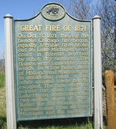 Great Fire of 1871 Historical Marker in Michigan - On Oct. 8, 1871, the day the Great Chicago Fire began, equally terrible fires broke out on Lake Michigan's east coast in forests parched by a hot dry summer. In a few hours most of Holland and Manistee lay in smoldering ruins. The fires swept across the state destroying two million acres of trees.