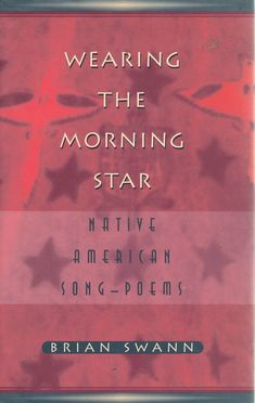 Wearing the Morning Star: Native American Song-Poems, by Brian Swann