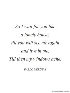 Pablo Neruda, Till Then My Windows Ache. Ahhh his words just kill me dead. Love his poetry !