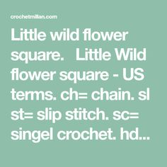 Little wild flower square.  Little Wild flower square - US terms. ch= chain. sl st= slip stitch. sc= singel crochet. hdc= half crochet. dc= double crochet. tr= triple crochet. DcXtog= double X togheter. Cotton yarn: järbo 8/4. Hook:2,5 1. Ch5 to a ring, 8ch in the ring, join th row with 1sl st…
