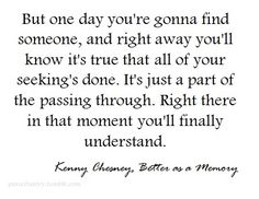 """""""...I'm better as a memory, than as your man"""" Better as a memory ~ Kenny Chesney"""