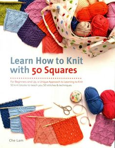 LEARN HOW TO KNIT WITH 50 SQUARES: FOR BEGINNERS AND UP, A UNIQUE APPROACH TO LEARNING TO KNIT by Che Lam -- Publish Date: 2/16/16 -- Never thought that YOU could knit? You will discover all the essential skills that you need, one stitch at a time. Learn a new stitch by knitting a square, following a clear step-by-step tutorial and chart. By the time you've finished the square, you've practiced the new stitch, & you're ready to move on to the next one-quick and easy!