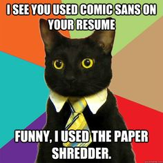 I see you used comic sans on your resume Funny, i used the paper ...