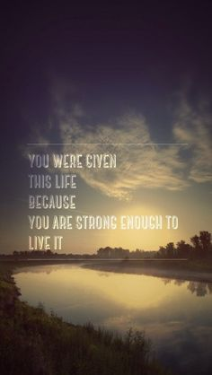 You were given this life because you are strong enough to live it http://theiphonewalls.com/you-were-given-this-life-because-you-are-strong-enough-to-live-it/