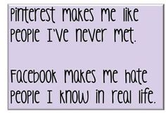 Pinterest makes me like people I've never met. Facebook makes me hate people I know in real life.