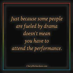 Just because some people are fueled by drama doesn't mean you have to attend the performance ☼