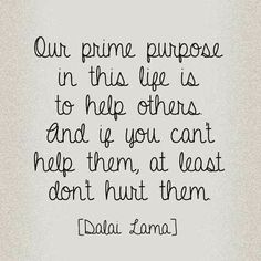 Our Prime Purpose In This Life Is To Help Others And If You Can't Help Them, At Least Don't Hurt Them
