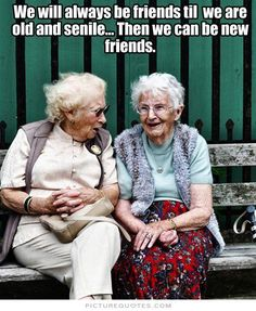 We will always be best friends until we are old and senile. then we can be new friends. Picture Quotes.