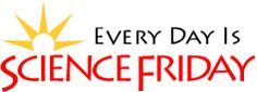 Science Friday - listen to the podcast or watch the videos to get your weekly updates on science.