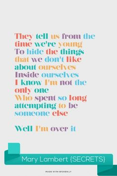 They tell us from the time we're young To hide the things that we don't like about ourselves Inside ourselves I know I'm not the only one Who spent so long attempting to be someone else ♪ ♫   ♫ ♪ ♫ Well I'm over it - Mary Lambert {SECRETS} | Susan made this with Spoken.ly