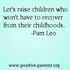 Let's raise children who don't have to recover from their childhoods. -Pam Leo