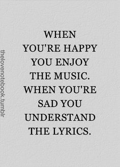 Pretty true, but I think I love the lyrics more when I'm happy because even though I understand them when I'm sad doesn't mean I like the words. Best Inspirational Quotes, Great Quotes, Quotes To Live By, Motivational Quotes, Deep Meaningful Quotes, So True Quotes, Funny Quotes, Truth Quotes, Sad Sayings
