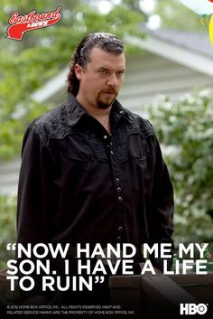Eastbound & Down--Kenny Powers is one of the funniest character of all time.