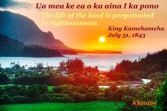 """""""The life of the land is perpetuated in righteousness"""" - King Kamehmeha - (Hawaii State Motto)"""