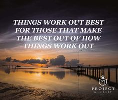 """Things work out best for those that make the best out of how things work out"""