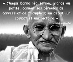"""""""Chaque bonne réalisation, grande ou petite, connait ses périodes de corvées et de triomphes; un début, un combat et une victoire."""" Mahatma Gandhi"""