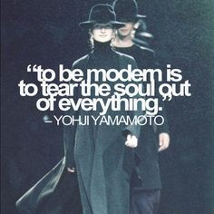 """""""To be modern is to tear the soul out of everything"""" - Yohji Yamamoto"""
