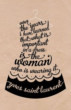 """Over the years, I have learned that what is important in a dress is the woman who is wearing it."" -Yves Saint Laurant"