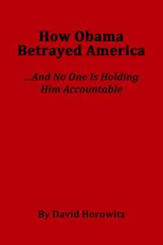 How Obama Betrayed America…And No One is Holding Him Accountable by David Horowitz | Choice of pdf download (free) or you can order the pamphlet.